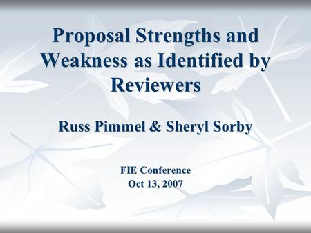 Proposal Strengths and Weakness as Identified by Reviewers Russ Pimmel & Sheryl Sorby FIE Conference Oct 13, 2007.