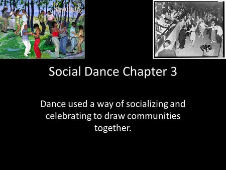 Social Dance Chapter 3 Dance used a way of socializing and celebrating to draw communities together.