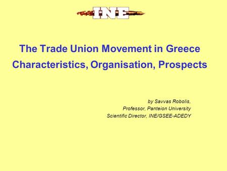 The Trade Union Movement in Greece Characteristics, Organisation, Prospects by Savvas Robolis, Professor, Panteion University Scientific Director, INE/GSEE-ADEDY.