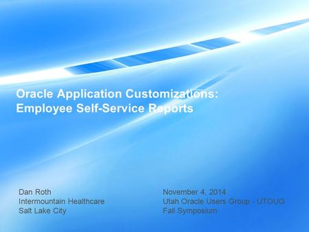 Oracle Application Customizations: Employee Self-Service Reports Dan Roth Intermountain Healthcare Salt Lake City November 4, 2014 Utah Oracle Users Group.