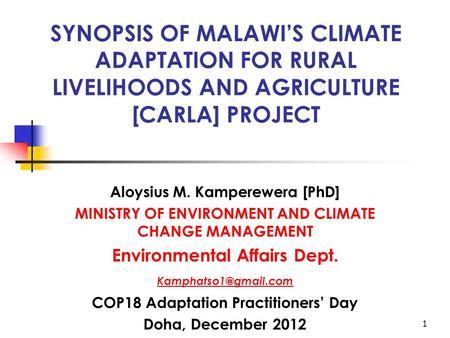 1 SYNOPSIS OF MALAWI'S CLIMATE ADAPTATION FOR RURAL LIVELIHOODS AND AGRICULTURE [CARLA] PROJECT Aloysius M. Kamperewera [PhD] MINISTRY OF ENVIRONMENT AND.