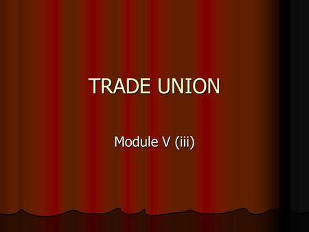 TRADE UNION Module V (iii). Trade Unions Trade Union means any combination, whether temporary or permanent, formed primarily for the purpose of regulating.