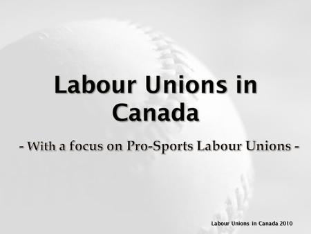Labour Unions in Canada 2010. A Labour Union is an ________________________________that collectively promotes the interests of its members and ______________________________________.