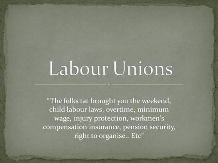 """The folks tat brought you the weekend, child labour laws, overtime, minimum wage, injury protection, workmen's compensation insurance, pension security,"
