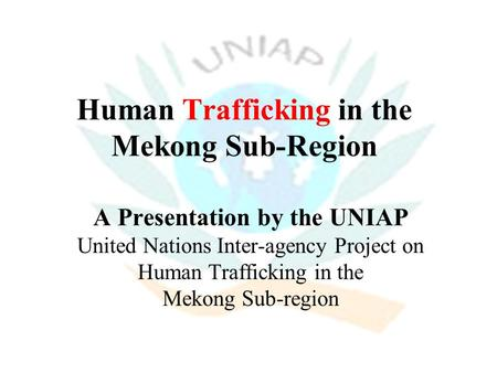 Human Trafficking in the Mekong Sub-Region A Presentation by the UNIAP United Nations Inter-agency Project on Human Trafficking in the Mekong Sub-region.