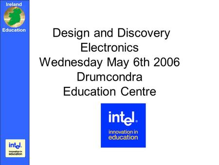 Ireland Education Design and Discovery Electronics Wednesday May 6th 2006 Drumcondra Education Centre.