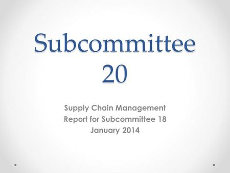 Subcommittee 20 Supply Chain Management Report for Subcommittee 18 January 2014.