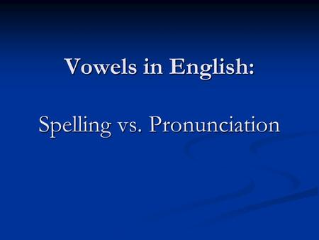 Vowels in English: Spelling vs. Pronunciation