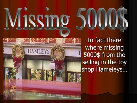 In fact there where missing 5000$ from the selling in the toy shop Hameleys…