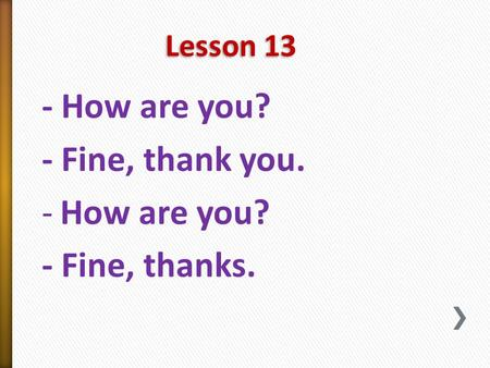Lesson 13 - How are you? - Fine, thank you. -How are you? - Fine, thanks.