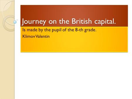 Journey on the British capital. Is made by the pupil of the 8-th grade. Klimov Valentin Is made by the pupil of the 8-th grade. Klimov Valentin.
