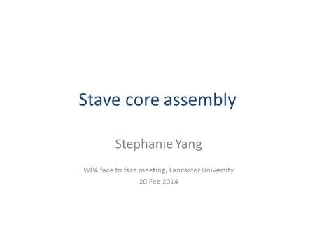 Stave core assembly Stephanie Yang WP4 face to face meeting, Lancaster University 20 Feb 2014.