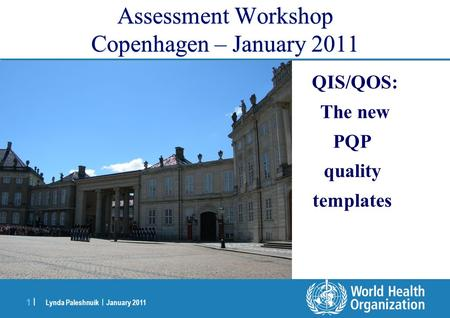 Lynda Paleshnuik | January 2011 1 |1 | Assessment Workshop Copenhagen – January 2011 QIS/QOS: The new PQP quality templates.