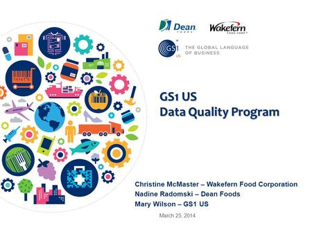 GS1 US Data Quality Program Christine McMaster – Wakefern Food Corporation Nadine Radomski – Dean Foods Mary Wilson – GS1 US March 25, 2014.