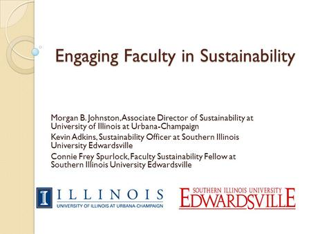 Engaging Faculty in Sustainability Morgan B. Johnston, Associate Director of Sustainability at University of Illinois at Urbana-Champaign Kevin Adkins,