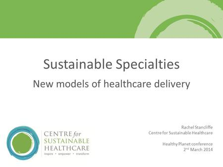 Rachel Stancliffe Centre for Sustainable Healthcare Healthy Planet conference 2 nd March 2014 Sustainable Specialties New models of healthcare delivery.