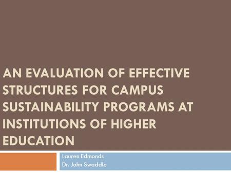 AN EVALUATION OF EFFECTIVE STRUCTURES FOR CAMPUS SUSTAINABILITY PROGRAMS AT INSTITUTIONS OF HIGHER EDUCATION Lauren Edmonds Dr. John Swaddle.