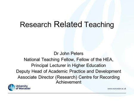 Research Related Teaching Dr John Peters National Teaching Fellow, Fellow of the HEA, Principal Lecturer in Higher Education Deputy Head of Academic Practice.