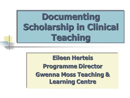 Documenting Scholarship in Clinical Teaching Eileen Herteis Programme Director Gwenna Moss Teaching & Learning Centre.