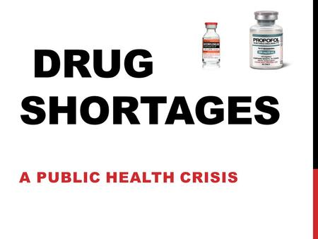DRUG SHORTAGES A PUBLIC HEALTH CRISIS. BACKGROUND  U.S Healthcare System is experiencing an alarming increase in number of drug shortages causing a major.