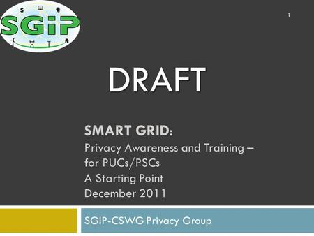 SMART GRID: Privacy Awareness and Training – for PUCs/PSCs A Starting Point December 2011 SGIP-CSWG Privacy Group 1 DRAFT.
