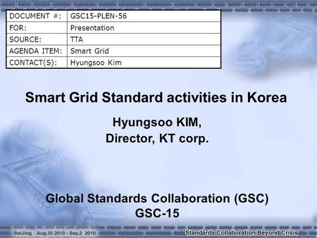 DOCUMENT #:GSC15-PLEN-56 FOR:Presentation SOURCE:TTA AGENDA ITEM:Smart Grid CONTACT(S):Hyungsoo Kim Smart Grid Standard activities in Korea Hyungsoo KIM,