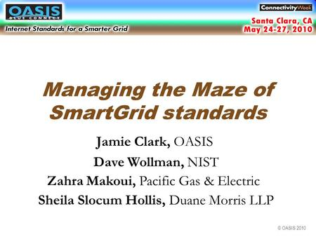 © OASIS 2010 Managing the Maze of SmartGrid standards Jamie Clark, OASIS Dave Wollman, NIST Zahra Makoui, Pacific Gas & Electric Santa Clara, CA May 2010.