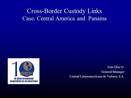 Cross-Border Custody Links Case: Central America and Panama Iván Díaz G. General Manager Central Latinoamericana de Valores, S.A.