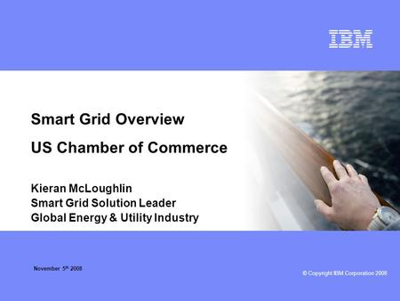 © Copyright IBM Corporation 2008 Smart Grid Overview US Chamber of Commerce Kieran McLoughlin Smart Grid Solution Leader Global Energy & Utility Industry.