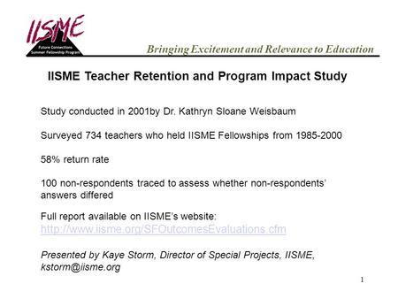 1 Bringing Excitement and Relevance to Education IISME Teacher Retention and Program Impact Study Study conducted in 2001by Dr. Kathryn Sloane Weisbaum.