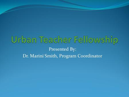 Presented By: Dr. Marini Smith, Program Coordinator.
