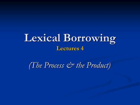 Lexical Borrowing Lectures 4 (The Process & the Product)