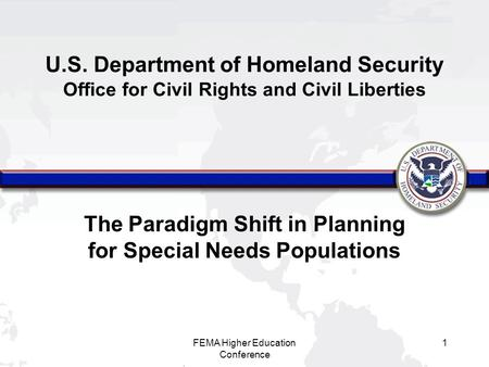 FEMA Higher Education Conference 1 The Paradigm Shift in Planning for Special Needs Populations U.S. Department of Homeland Security Office for Civil Rights.