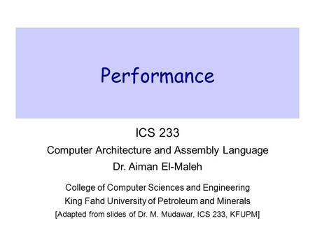 Performance ICS 233 Computer Architecture and Assembly Language Dr. Aiman El-Maleh College of Computer Sciences and Engineering King Fahd University of.