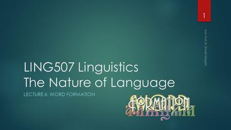 LING507 Linguistics The Nature of Language LECTURE 6: WORD FORMATION 1 Asst. Prof. Dr. Emrah Görgülü.