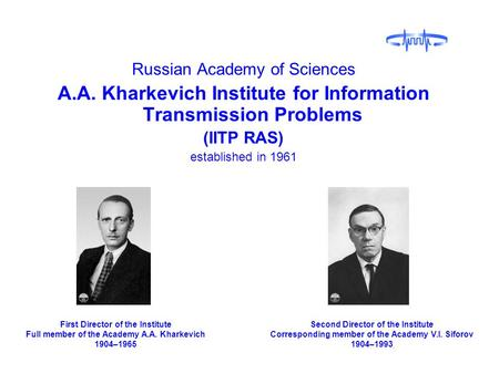 Russian Academy of Sciences A.A. Kharkevich Institute for Information Transmission Problems (IITP RAS) established in 1961 First Director of the Institute.