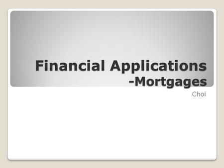 Financial Applications -Mortgages Choi. Mortgages  The largest investment most people ever make is buying a house. Since the price of many houses in.