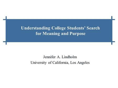 Jennifer A. Lindholm University of California, Los Angeles Understanding College Students' Search for Meaning and Purpose.