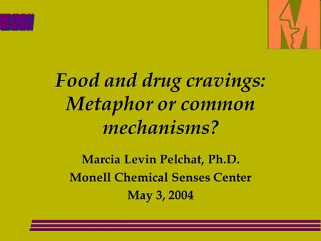 Food and drug cravings: Metaphor or common mechanisms? Marcia Levin Pelchat, Ph.D. Monell Chemical Senses Center May 3, 2004.