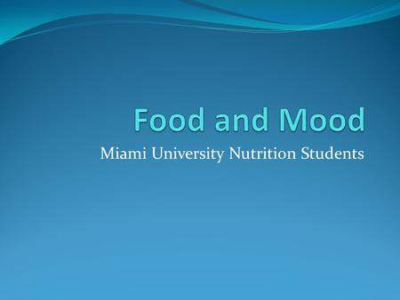 Miami University Nutrition Students. How can food affect mood? Consistent Meals and Mealtimes: Skipping meals = low energy Blood sugar fluctuations =