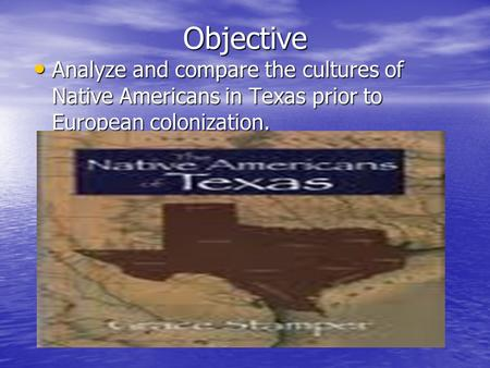 Objective Analyze and compare the cultures of Native Americans in Texas prior to European colonization. Analyze and compare the cultures of Native Americans.