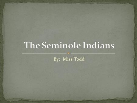 By: Miss Todd Cherokee Chickasaw Choctaw Creek The Seminoles were located in northern and central Florida. Seminole Indians still own and live on a.