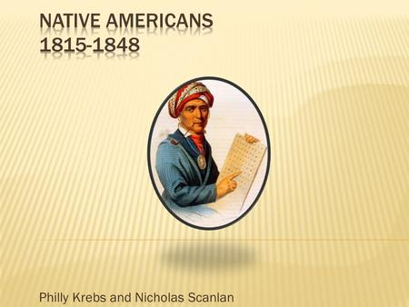 "Philly Krebs and Nicholas Scanlan.  Jefferson starts the policy of ""Assimilation"", yet doesn't believe that both Native Americans and the US can live."