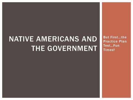 But First…the Practice Plan Test…Fun Times! NATIVE AMERICANS AND THE GOVERNMENT.