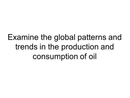 Examine the global patterns and trends in the production and consumption of oil.