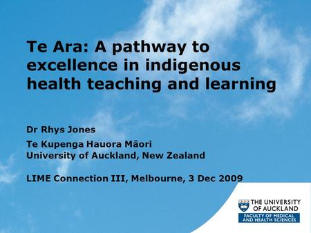Te Ara: A pathway to excellence in indigenous health teaching and learning Dr Rhys Jones Te Kupenga Hauora Māori University of Auckland, New Zealand LIME.