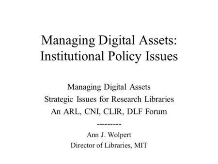 Managing Digital Assets: Institutional Policy Issues Managing Digital Assets Strategic Issues for Research Libraries An ARL, CNI, CLIR, DLF Forum ---------