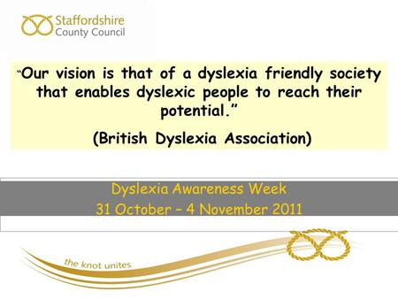 "Dyslexia Awareness Week 31 October – 4 November 2011 "" Our vision is that of a dyslexia friendly society that enables dyslexic people to reach their potential."""