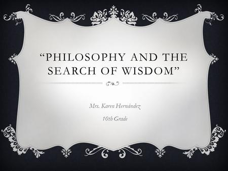 """PHILOSOPHY AND THE SEARCH OF WISDOM"" Mrs. Karen Hernández 10th Grade."