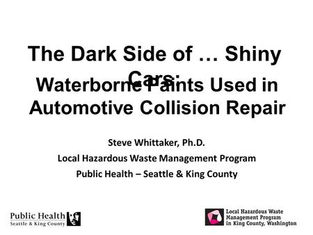 Waterborne Paints Used in Automotive Collision Repair Steve Whittaker, Ph.D. Local Hazardous Waste Management Program Public Health – Seattle & King County.